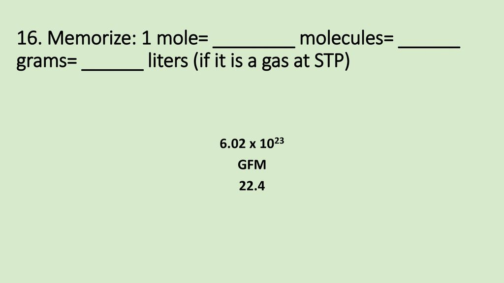 16. Memorize: 1 mole= ________ molecules= ______ grams= ______ liters (if it is a gas at STP)
