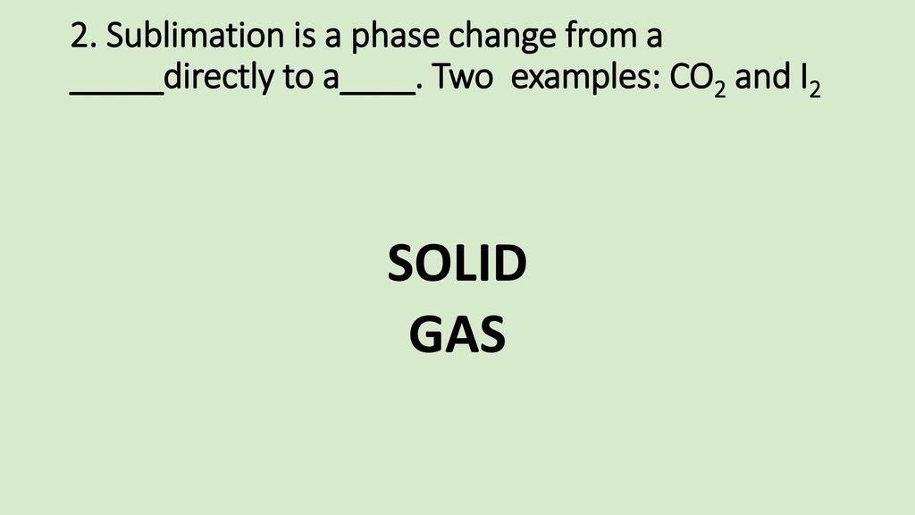 2. Sublimation is a phase change from a _____directly to a____