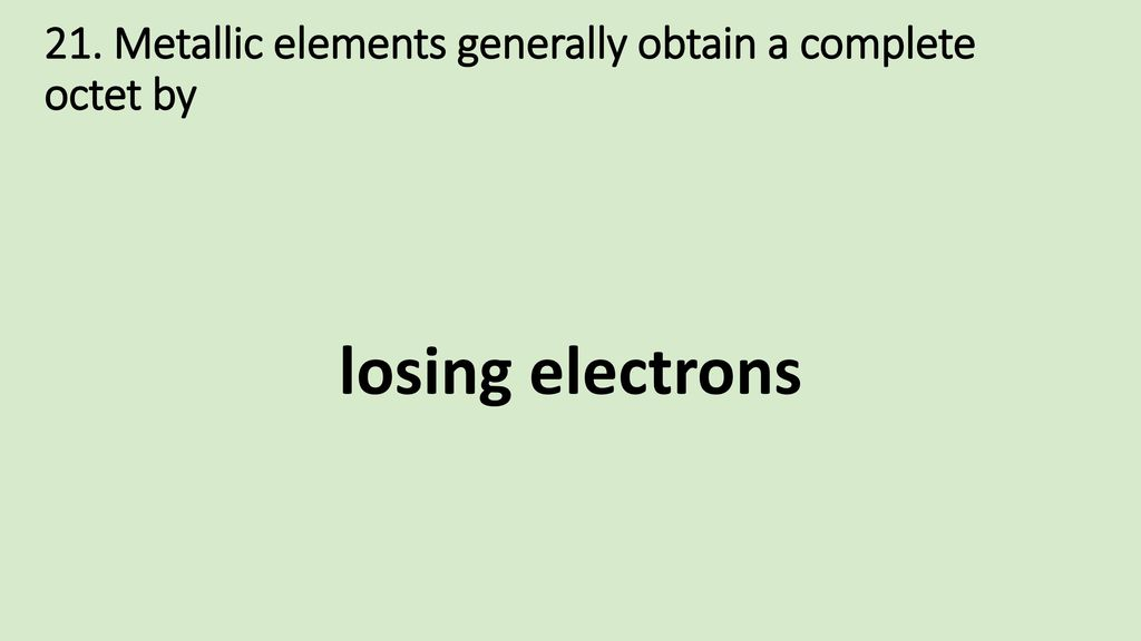 21. Metallic elements generally obtain a complete octet by