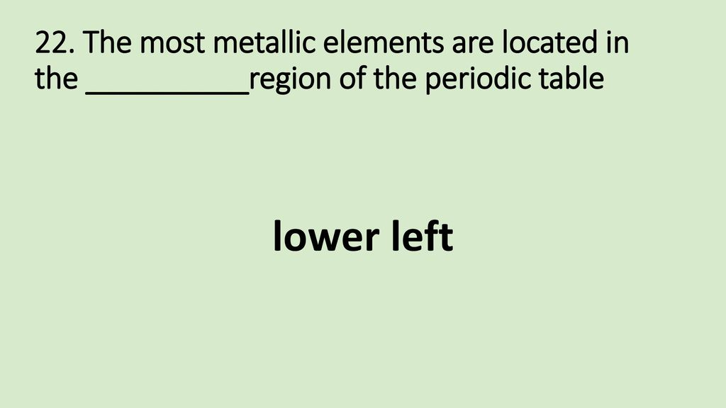 22. The most metallic elements are located in the __________region of the periodic table