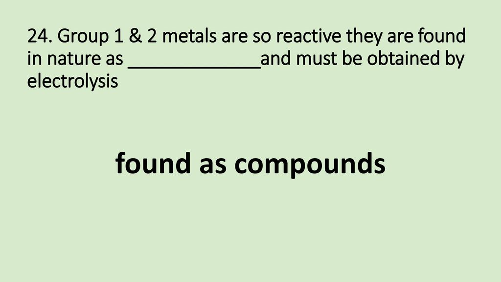 24. Group 1 & 2 metals are so reactive they are found in nature as _____________and must be obtained by electrolysis