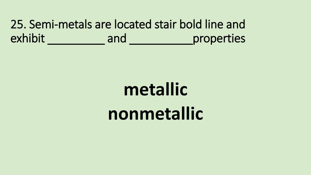 25. Semi-metals are located stair bold line and exhibit _________ and __________properties