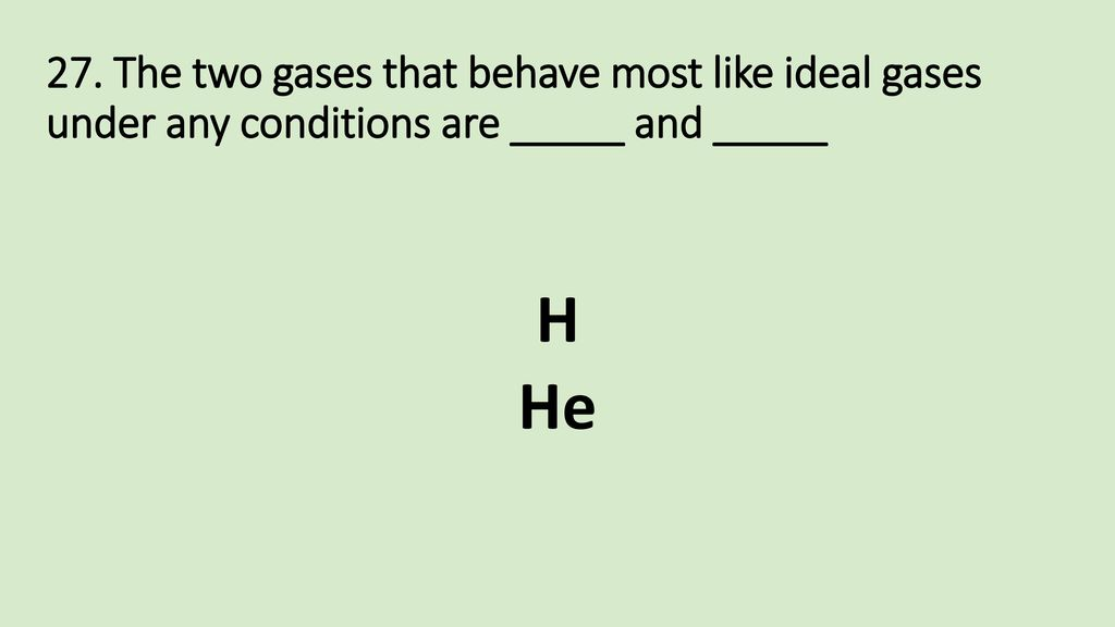 27. The two gases that behave most like ideal gases under any conditions are _____ and _____