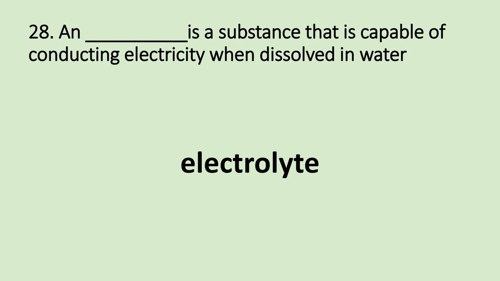 28. An __________is a substance that is capable of conducting electricity when dissolved in water