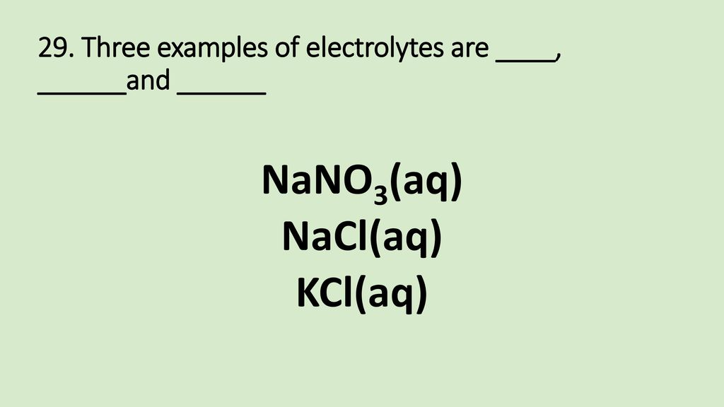 29. Three examples of electrolytes are ____, ______and ______