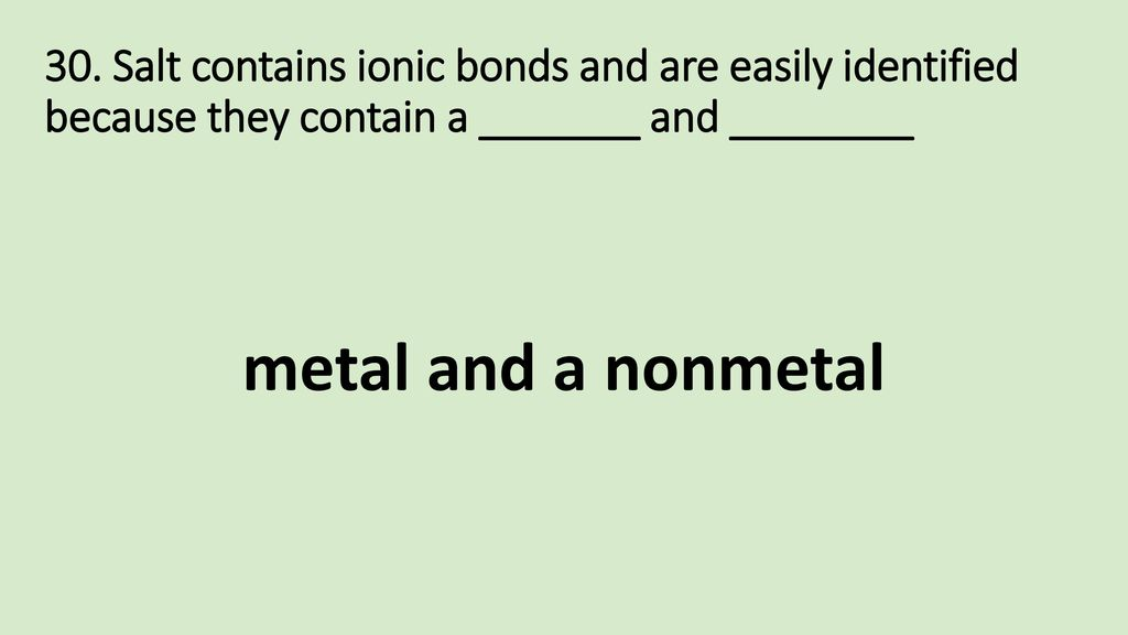 30. Salt contains ionic bonds and are easily identified because they contain a _______ and ________