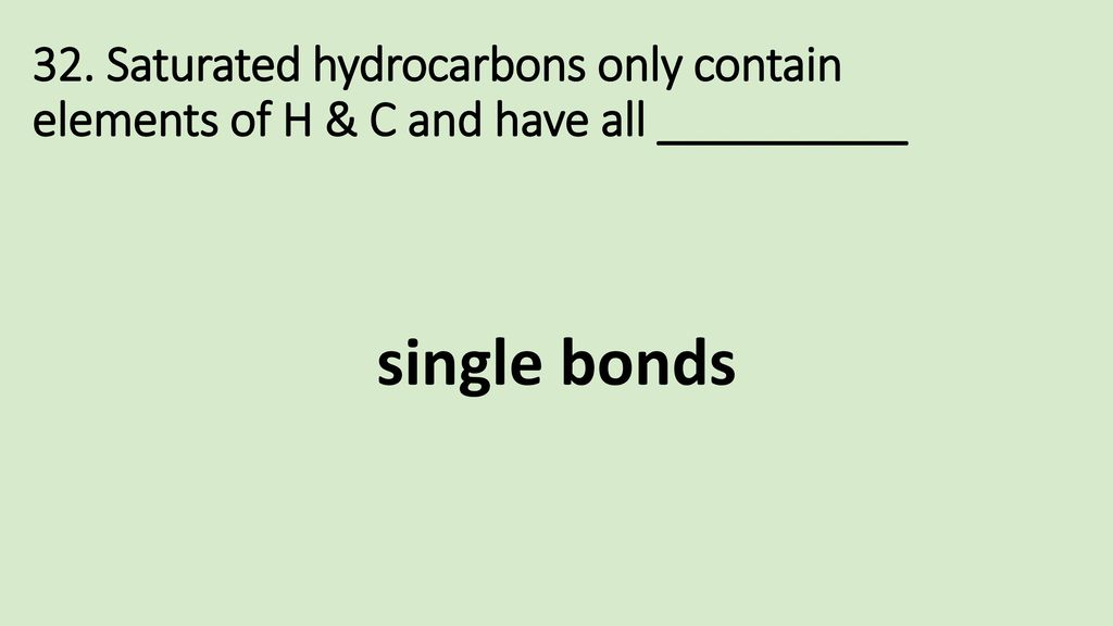 32. Saturated hydrocarbons only contain elements of H & C and have all __________