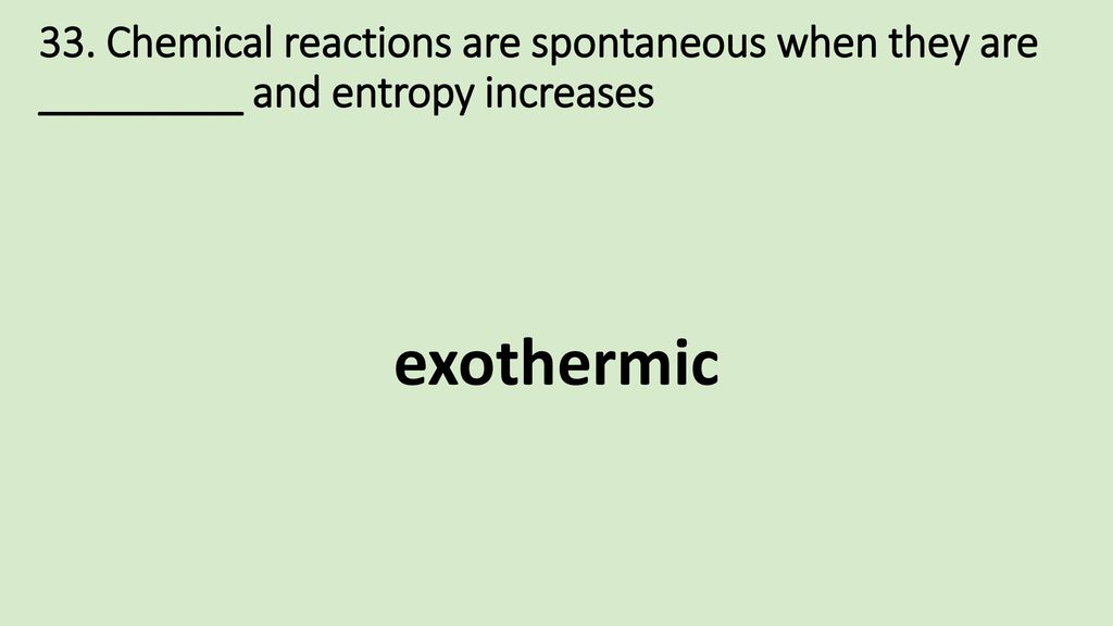 33. Chemical reactions are spontaneous when they are _________ and entropy increases