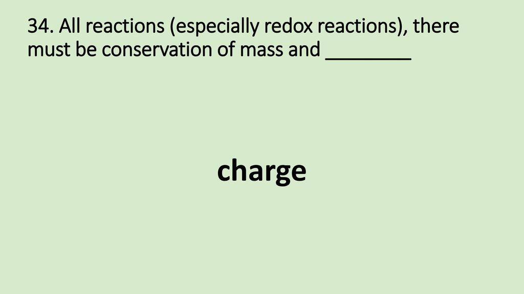 34. All reactions (especially redox reactions), there must be conservation of mass and ________