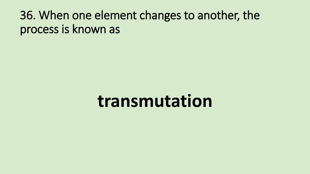 36. When one element changes to another, the process is known as