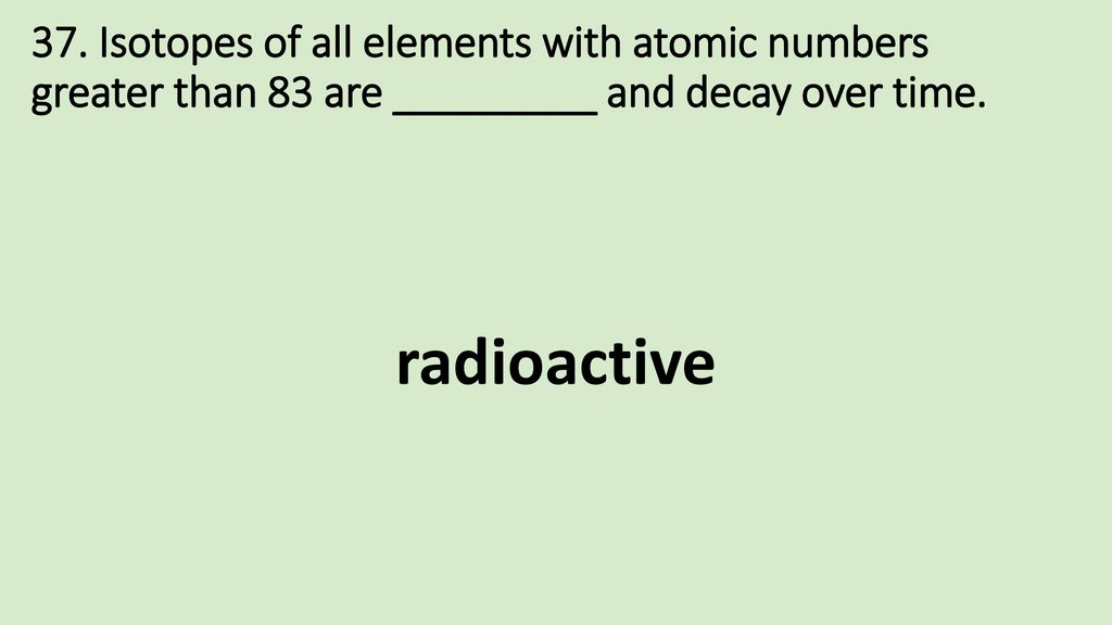 37. Isotopes of all elements with atomic numbers greater than 83 are _________ and decay over time.