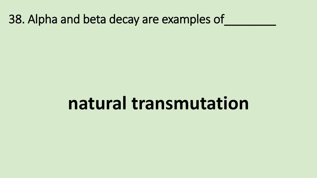 38. Alpha and beta decay are examples of________