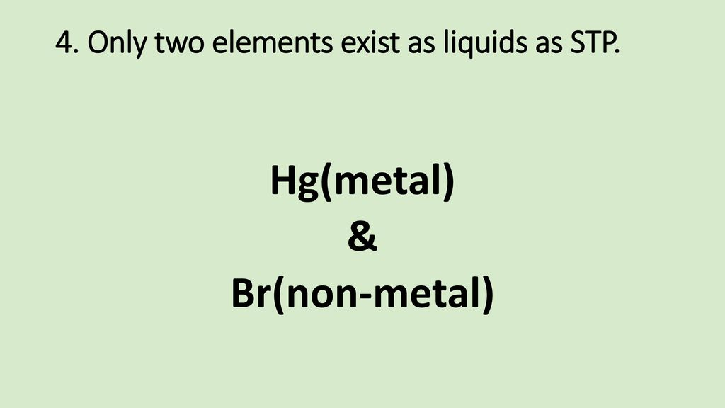 4. Only two elements exist as liquids as STP.