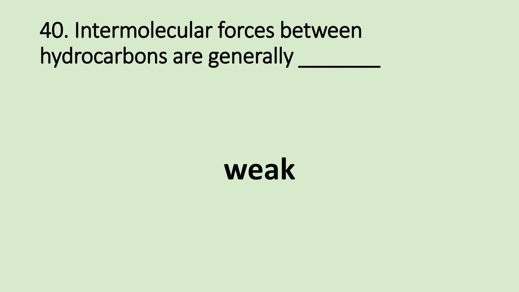 40. Intermolecular forces between hydrocarbons are generally _______