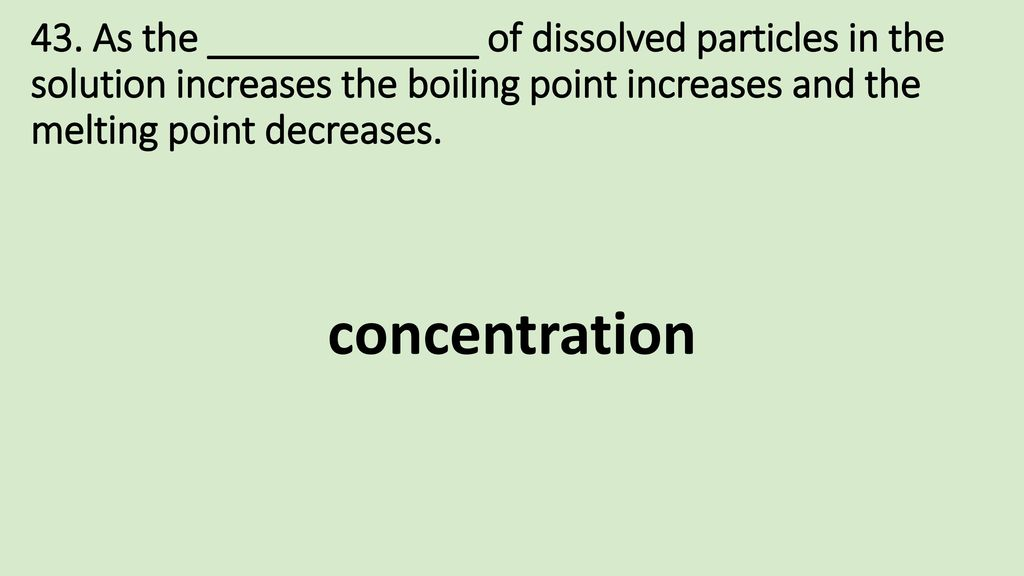 43. As the _____________ of dissolved particles in the solution increases the boiling point increases and the melting point decreases.