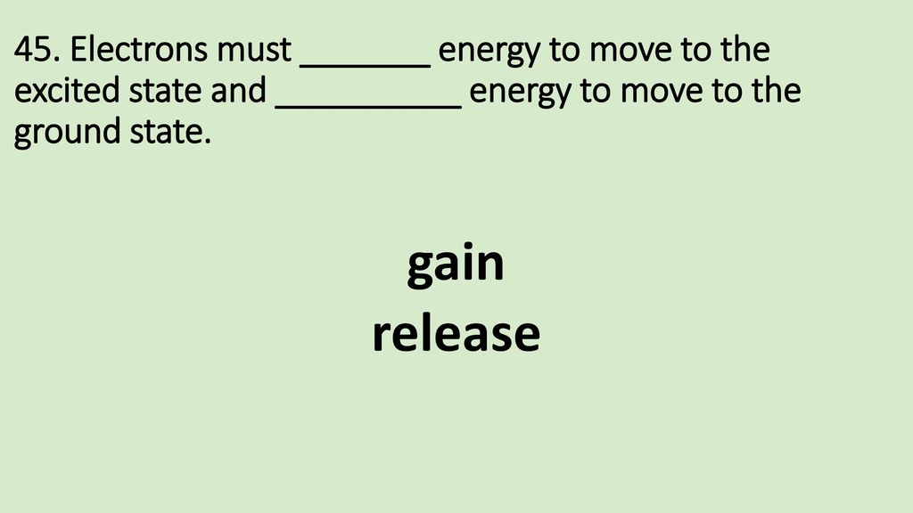 45. Electrons must _______ energy to move to the excited state and __________ energy to move to the ground state.