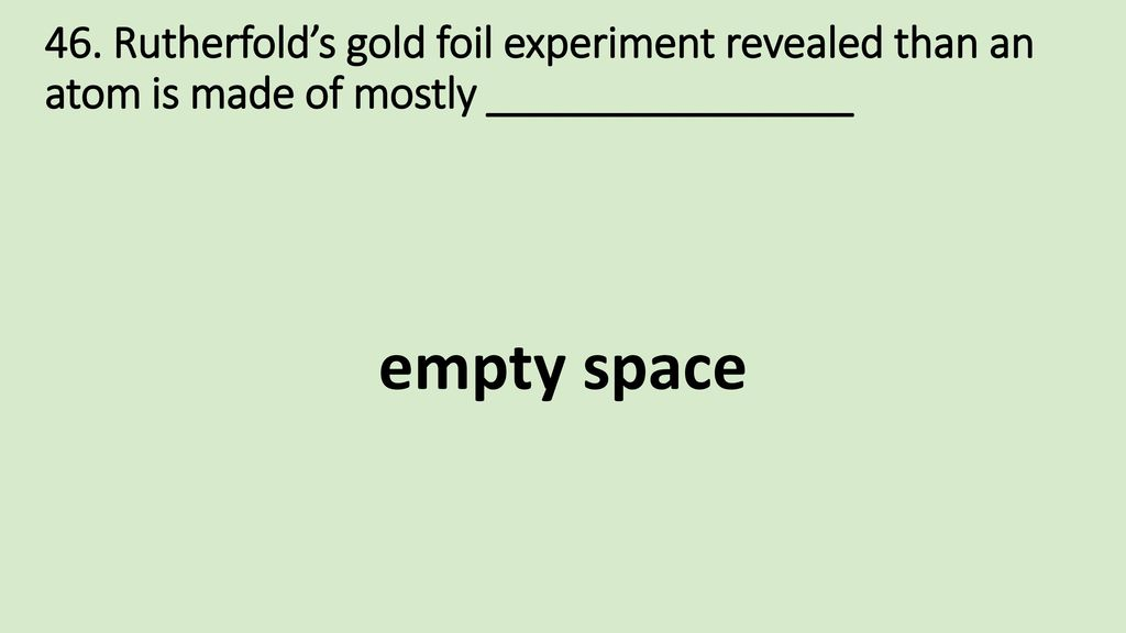 46. Rutherfold's gold foil experiment revealed than an atom is made of mostly ________________