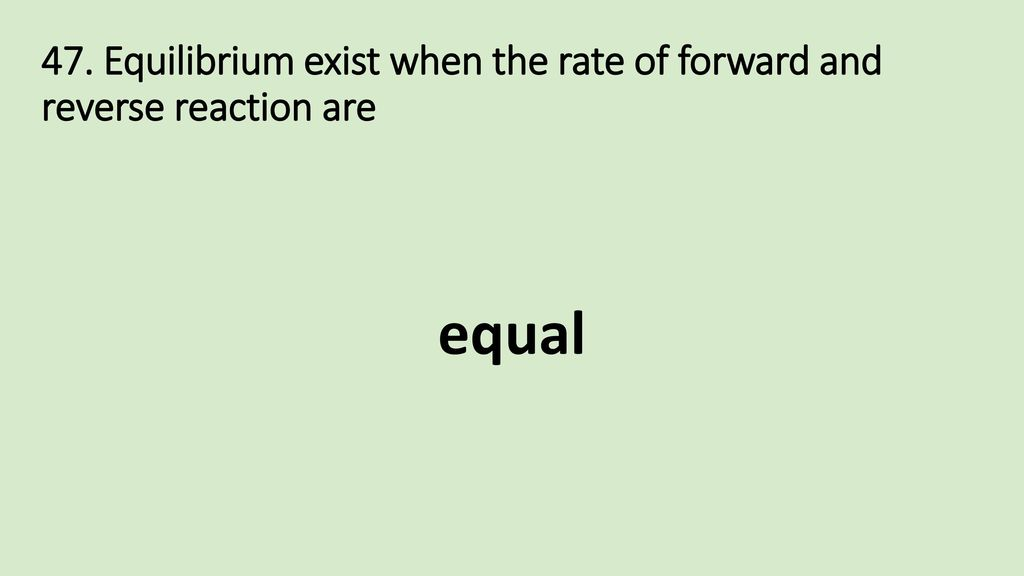 47. Equilibrium exist when the rate of forward and reverse reaction are