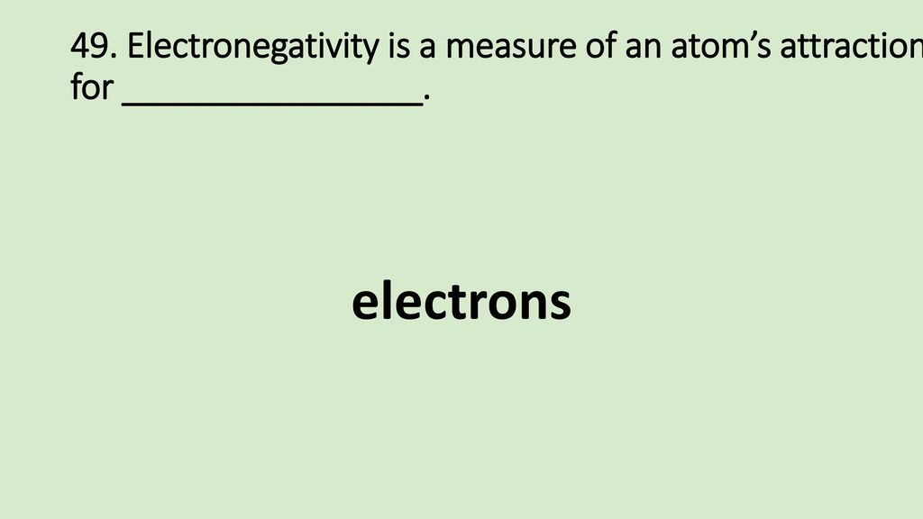 49. Electronegativity is a measure of an atom's attraction for ________________.