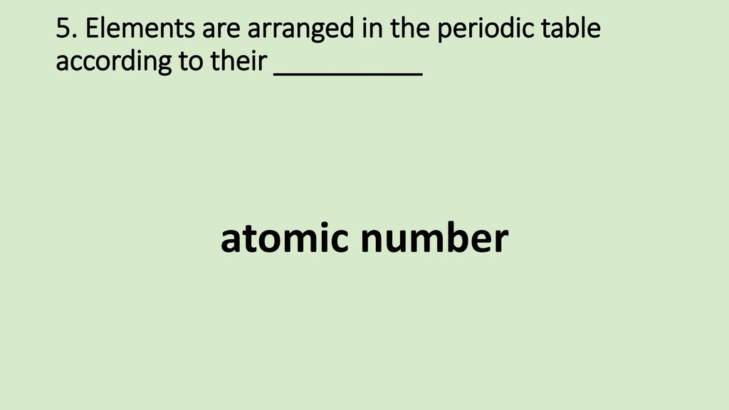 5. Elements are arranged in the periodic table according to their __________