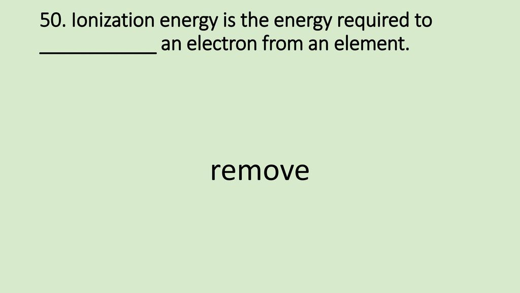 50. Ionization energy is the energy required to ___________ an electron from an element.