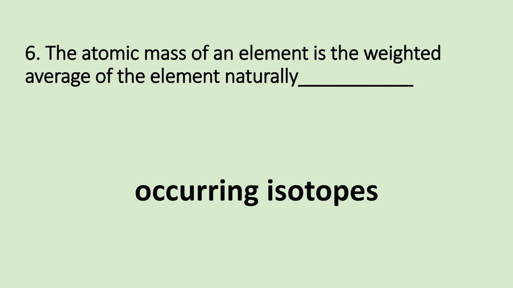 6. The atomic mass of an element is the weighted average of the element naturally___________