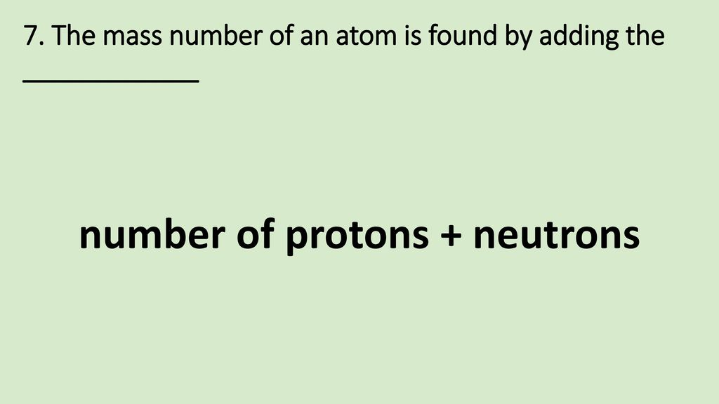 7. The mass number of an atom is found by adding the ____________