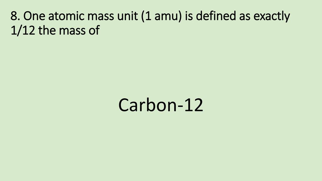 8. One atomic mass unit (1 amu) is defined as exactly 1/12 the mass of