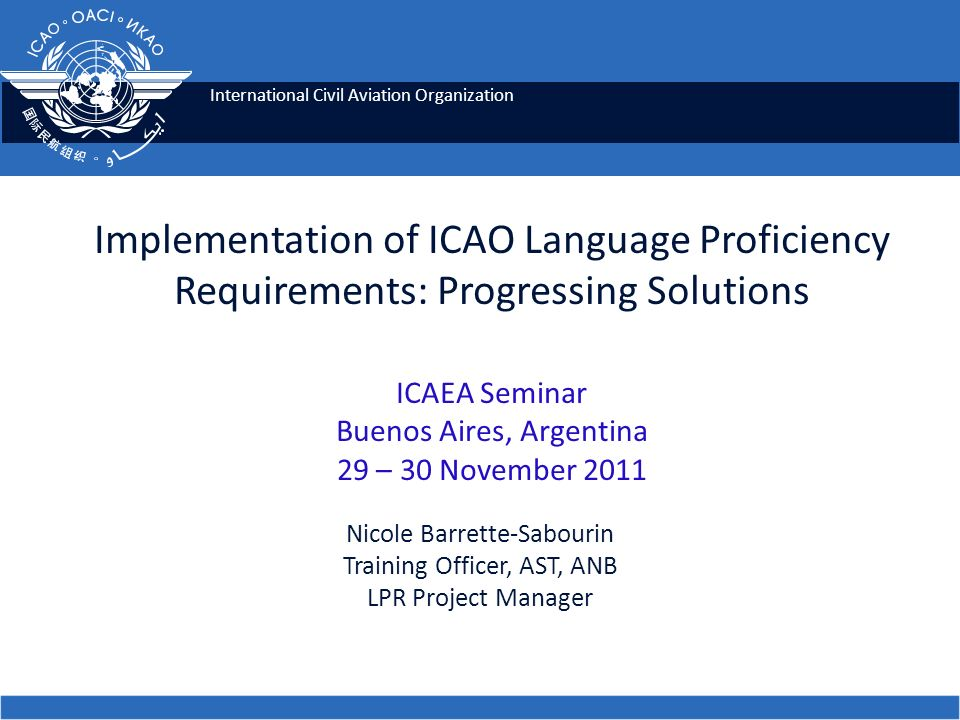 Implementation of ICAO Language Proficiency Requirements: Progressing Solutions ICAEA Seminar Buenos Aires, Argentina 29 – 30 November 2011