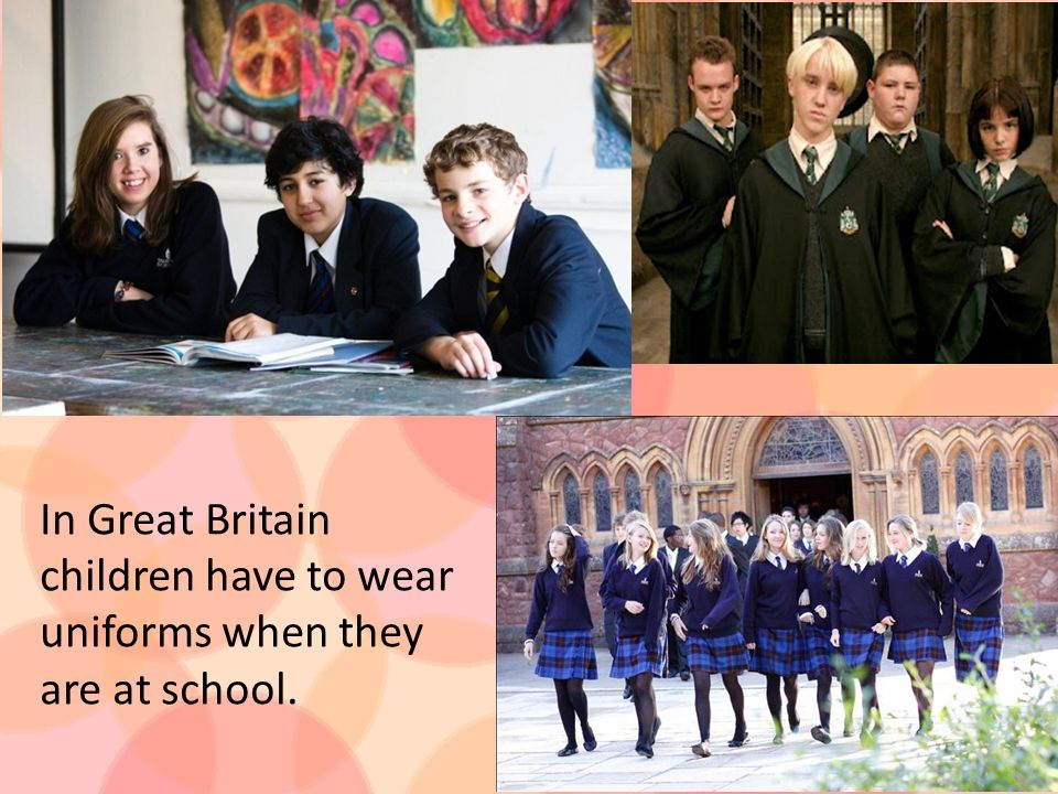In Great Britain children have to wear uniforms when they are at school.
