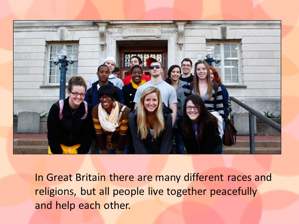 In Great Britain there are many different races and religions, but all people live together peacefully and help each other.