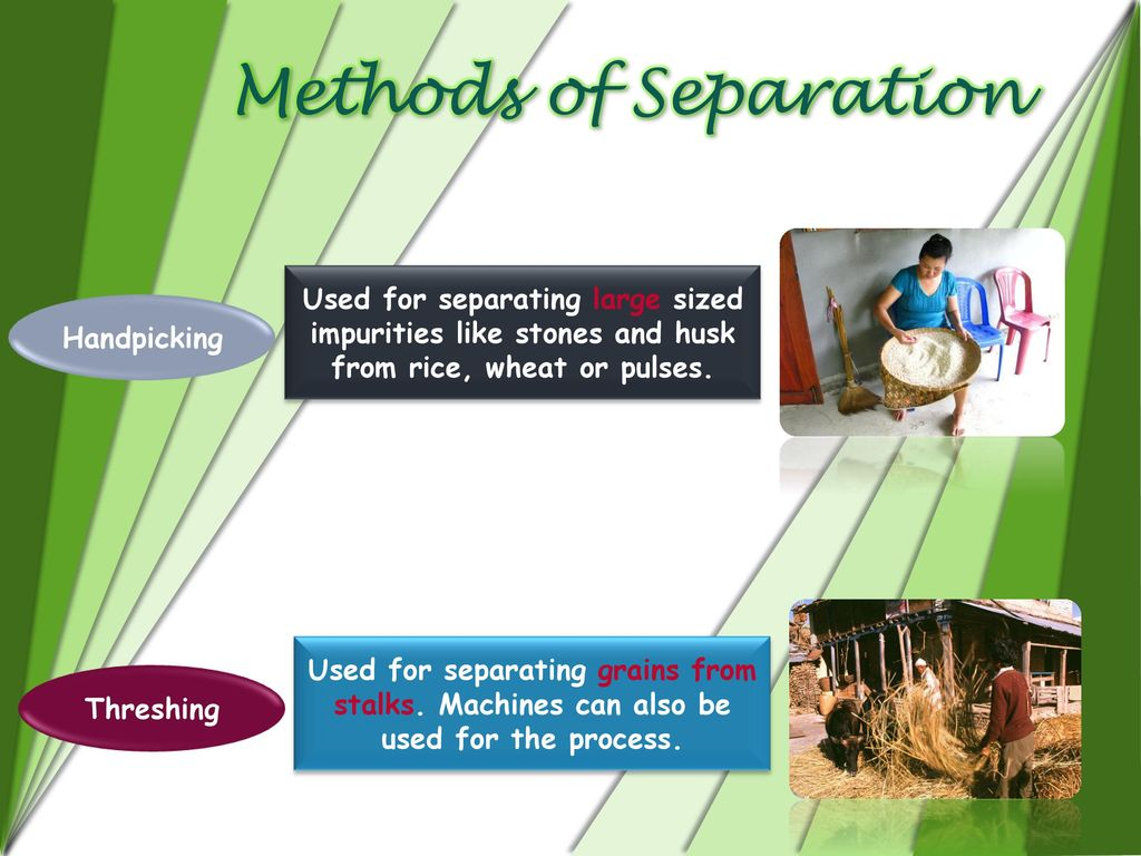Methods of Separation Used for separating large sized impurities like stones and husk from rice, wheat or pulses.