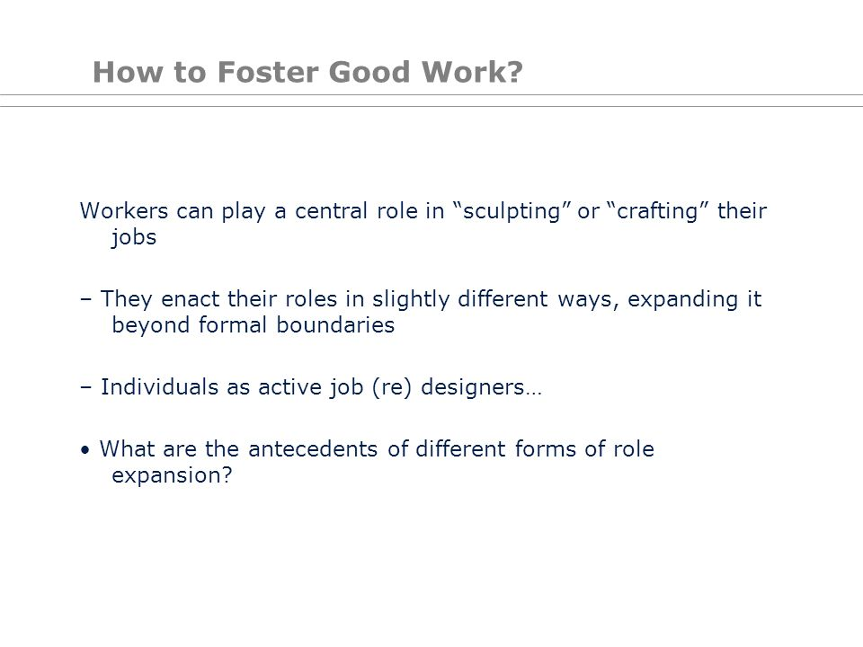 How to Foster Good Work Workers can play a central role in sculpting or crafting their jobs.