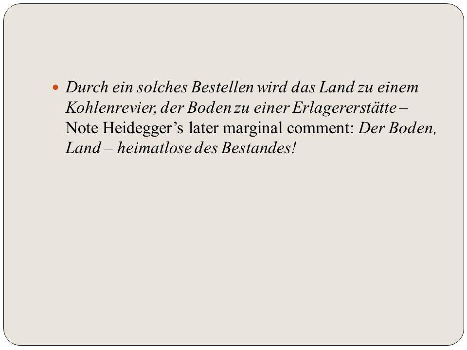 Durch ein solches Bestellen wird das Land zu einem Kohlenrevier, der Boden zu einer Erlagererstätte – Note Heidegger's later marginal comment: Der Boden, Land – heimatlose des Bestandes!