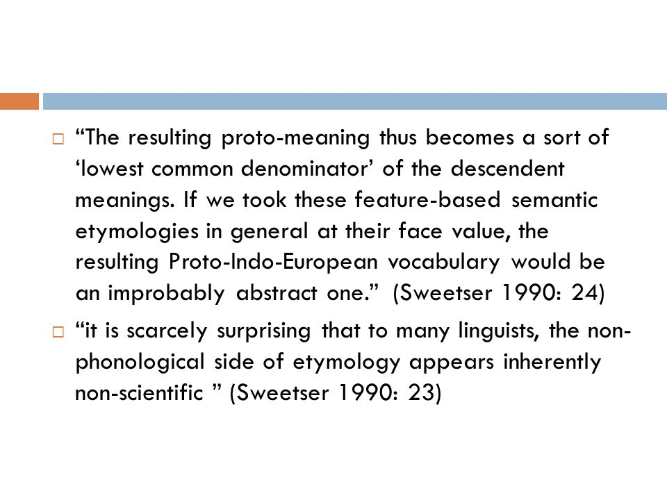 The resulting proto-meaning thus becomes a sort of 'lowest common denominator' of the descendent meanings. If we took these feature-based semantic etymologies in general at their face value, the resulting Proto-Indo-European vocabulary would be an improbably abstract one. (Sweetser 1990: 24)
