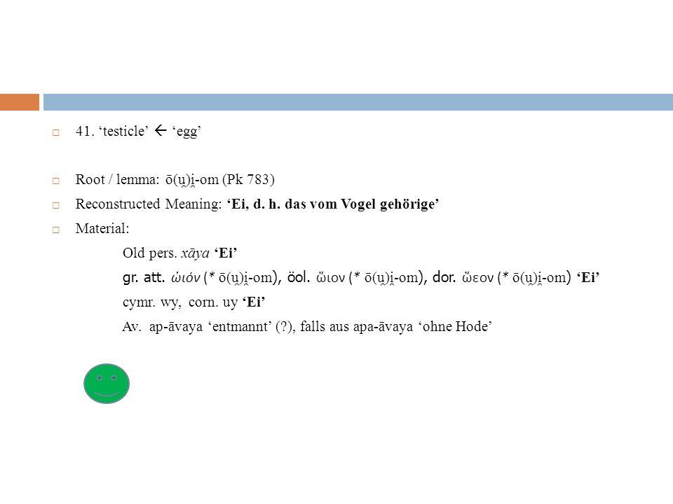 41. 'testicle'  'egg' Root / lemma: ō(u̯)i̯-om (Pk 783) Reconstructed Meaning: 'Ei, d. h. das vom Vogel gehörige'