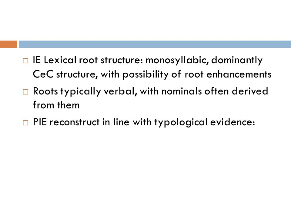 IE Lexical root structure: monosyllabic, dominantly CeC structure, with possibility of root enhancements