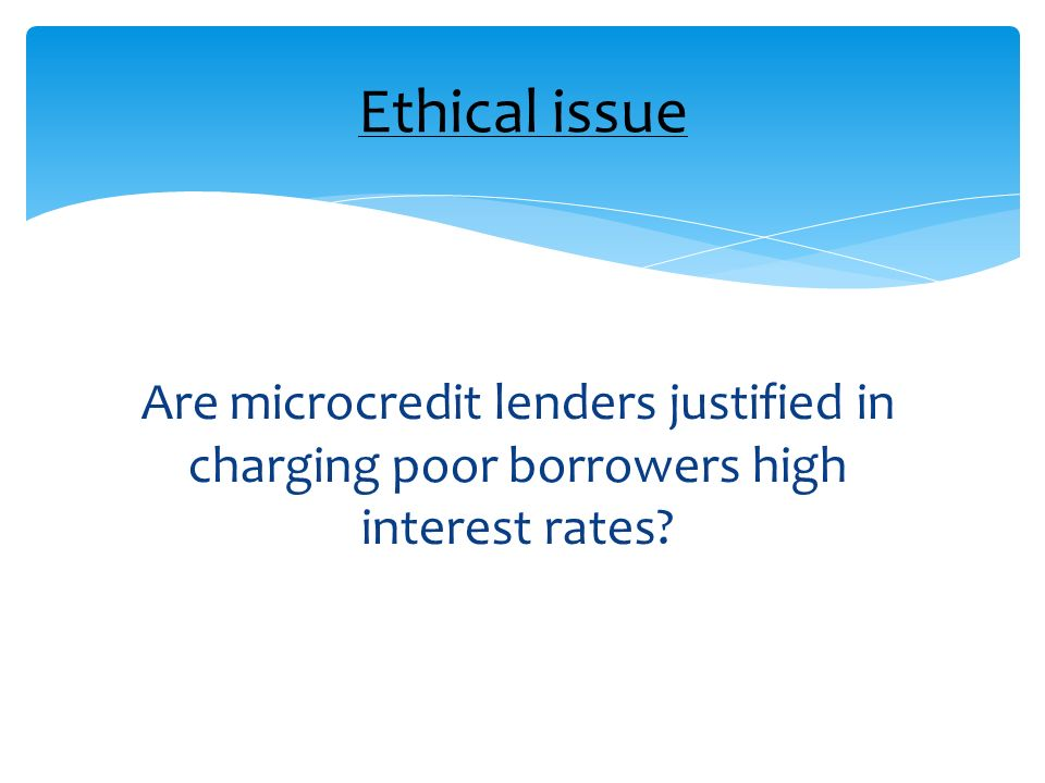 Ethical issue Are microcredit lenders justified in charging poor borrowers high interest rates
