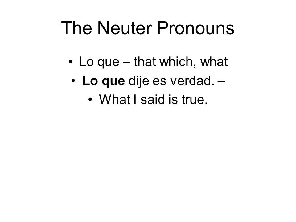 The Neuter Pronouns Lo que – that which, what Lo que dije es verdad. –