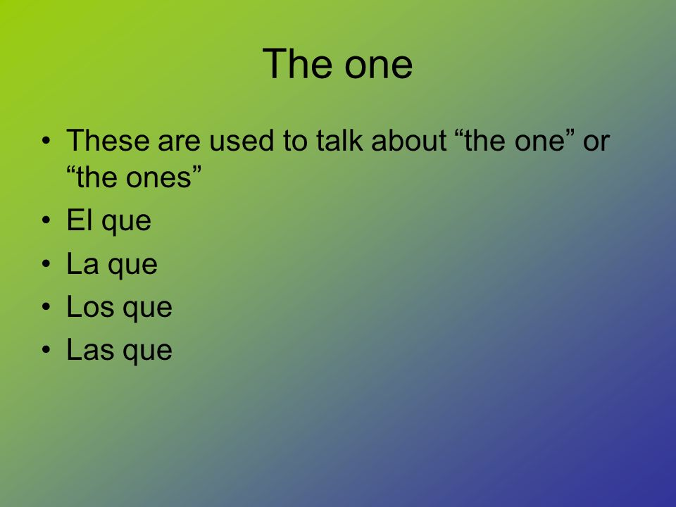 The one These are used to talk about the one or the ones El que