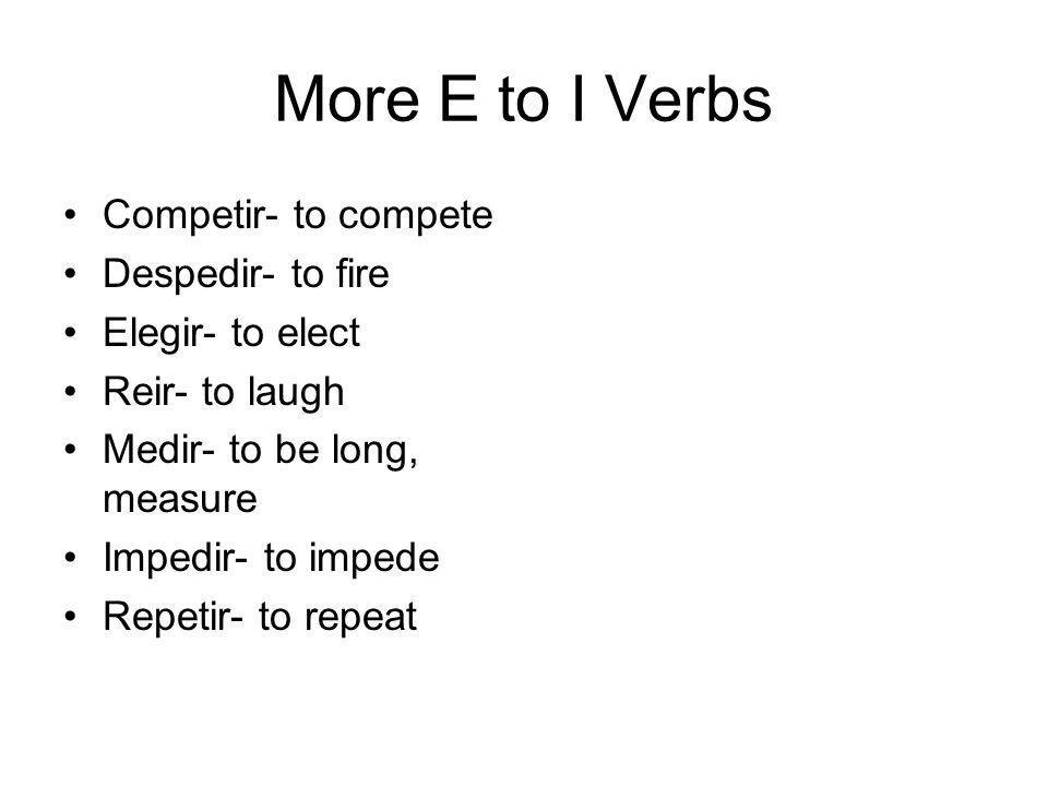 More E to I Verbs Competir- to compete Despedir- to fire