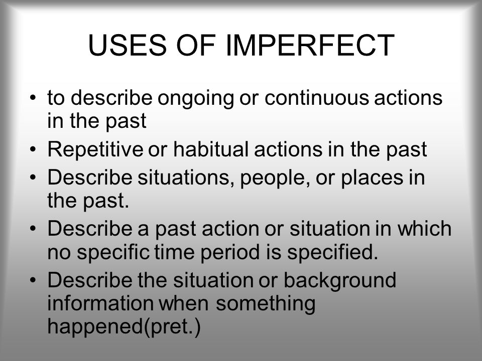 USES OF IMPERFECT to describe ongoing or continuous actions in the past. Repetitive or habitual actions in the past.