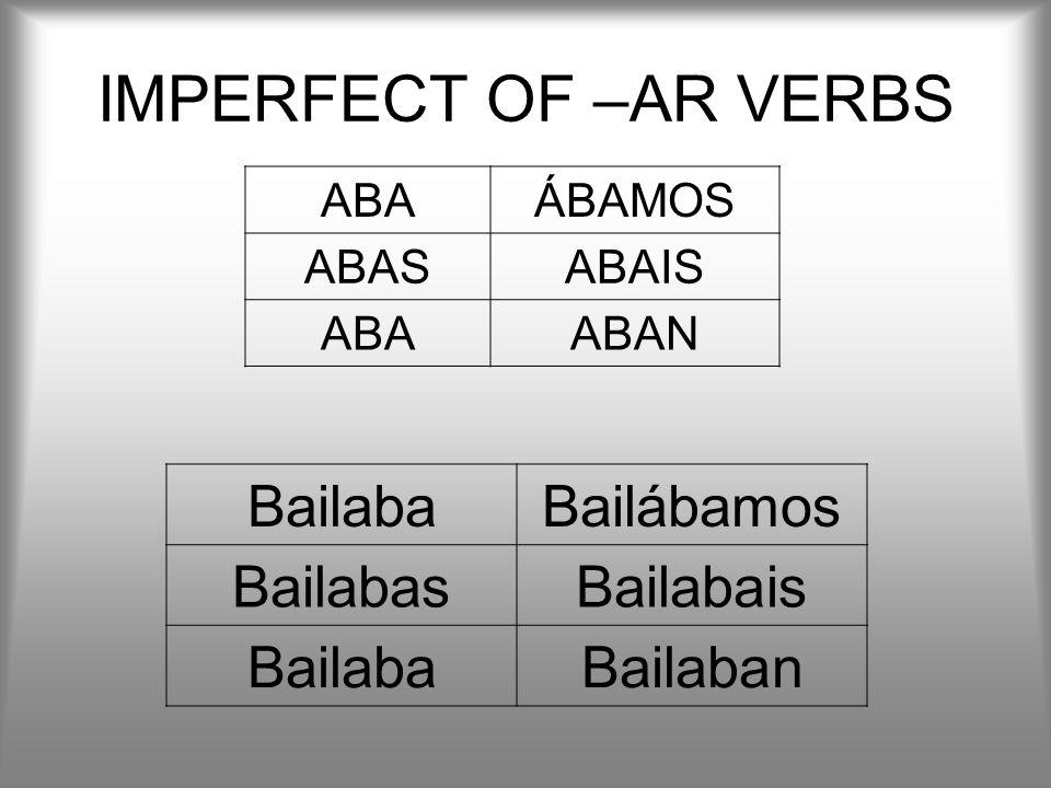 IMPERFECT OF –AR VERBS Bailaba Bailábamos Bailabas Bailabais Bailaban