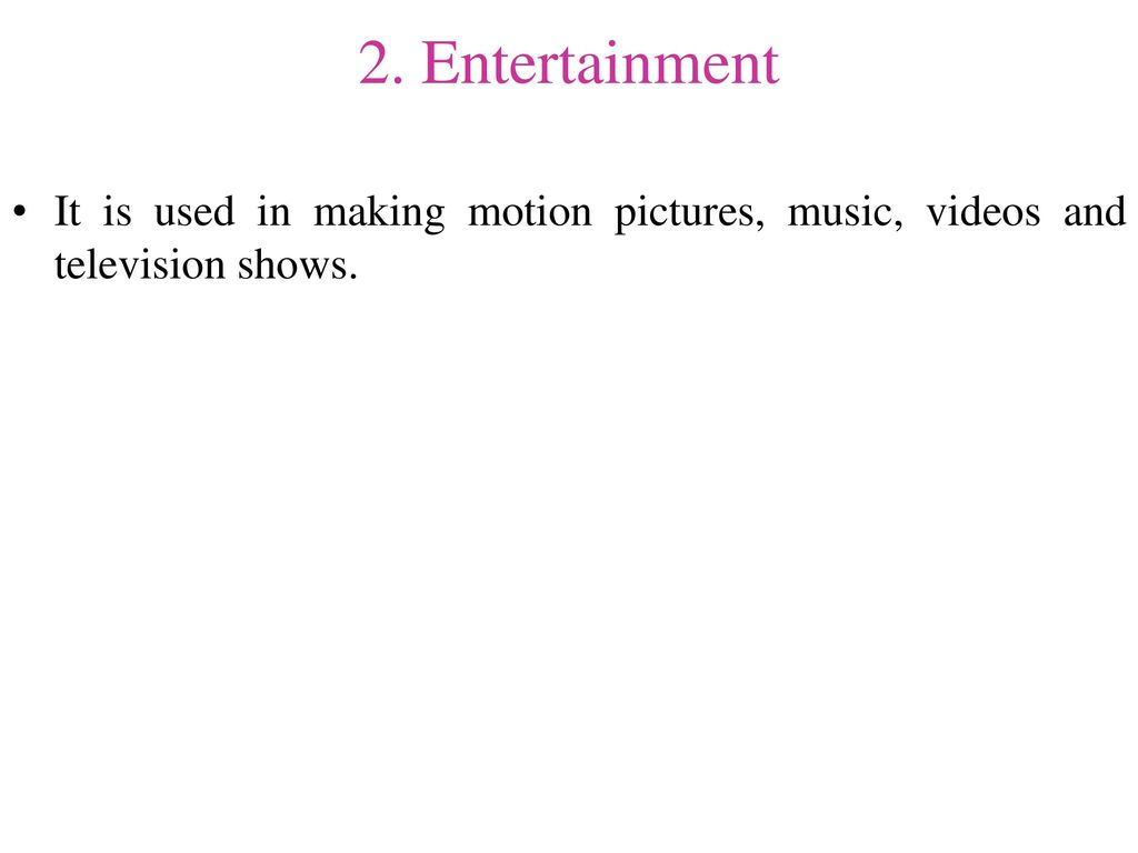2. Entertainment It is used in making motion pictures, music, videos and television shows.