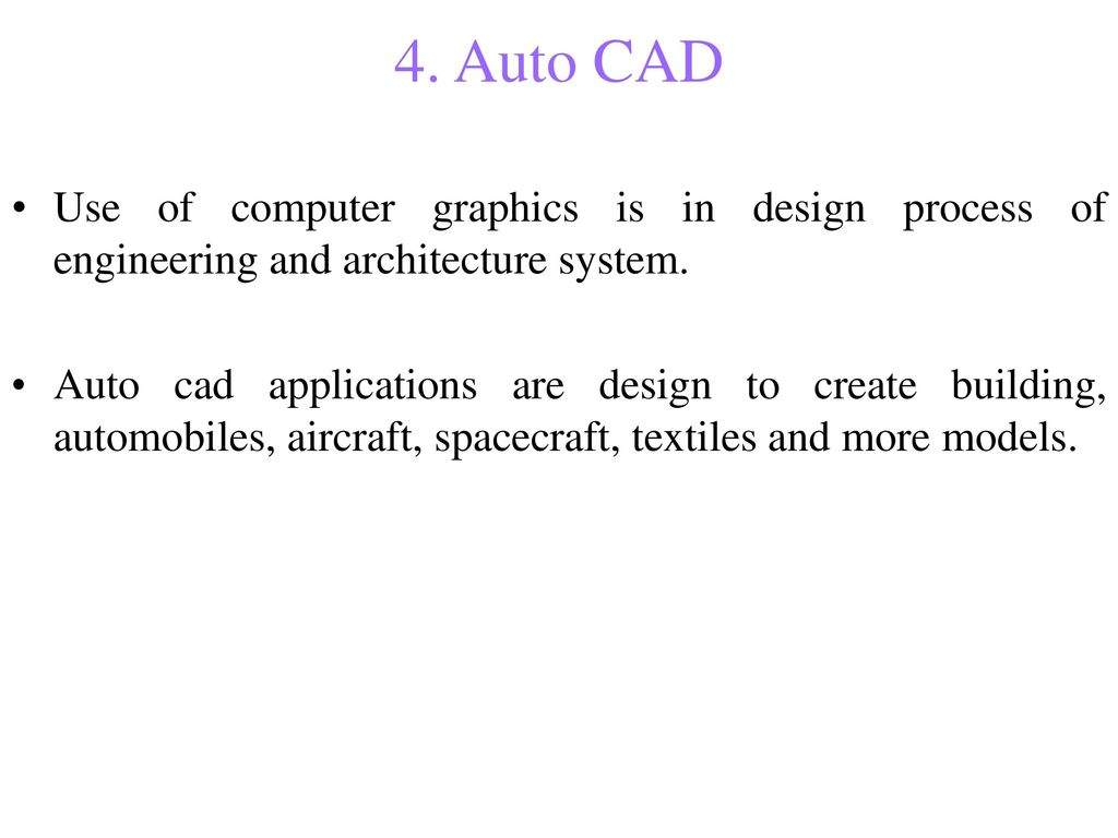 4. Auto CAD Use of computer graphics is in design process of engineering and architecture system.