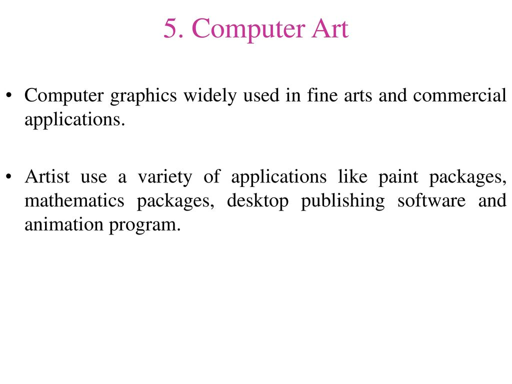 5. Computer Art Computer graphics widely used in fine arts and commercial applications.