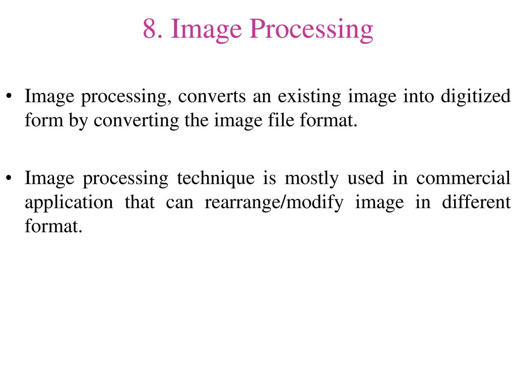 8. Image Processing Image processing, converts an existing image into digitized form by converting the image file format.