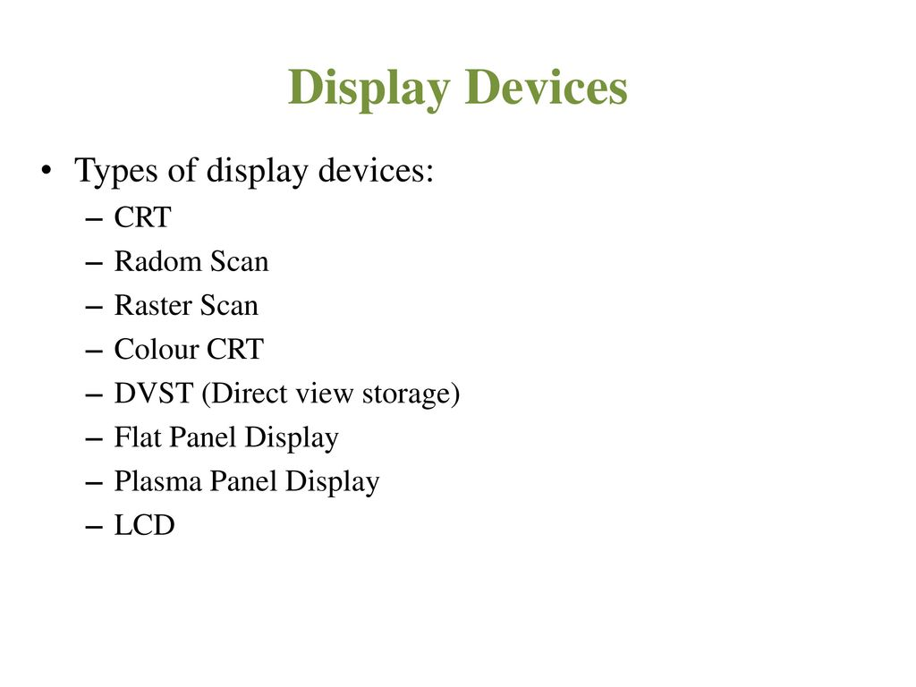 Display Devices Types of display devices: CRT Radom Scan Raster Scan