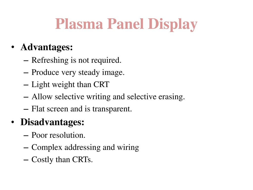 Plasma Panel Display Advantages: Disadvantages: