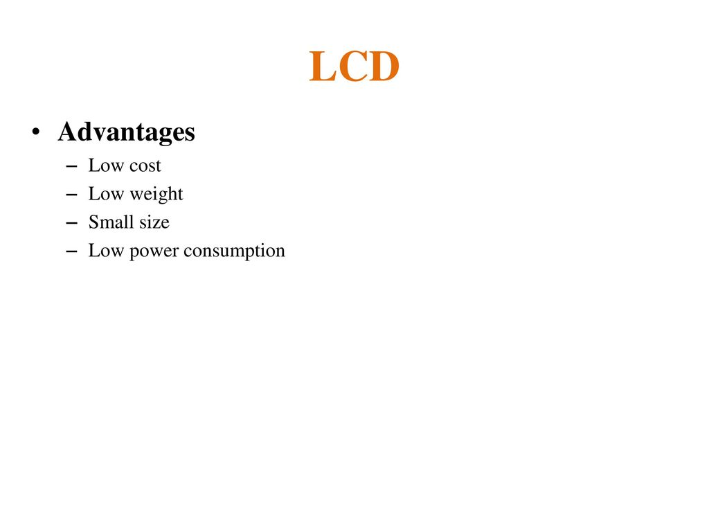 LCD Advantages Low cost Low weight Small size Low power consumption